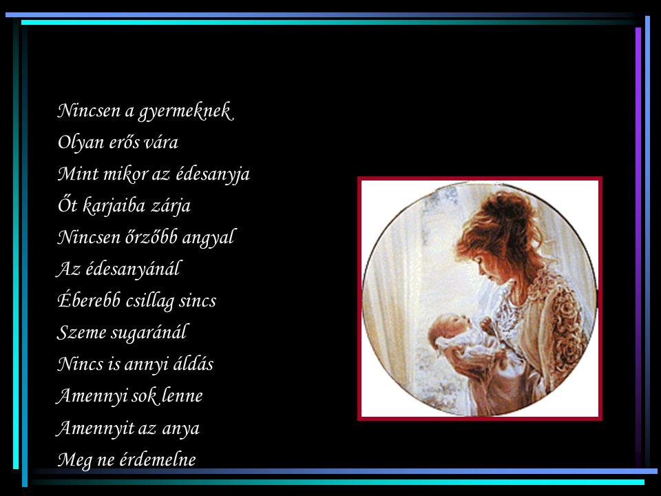 Áldd meg édesanyám Járását, kelését Áldd meg könnyhullatását Áldd meg szenvedését Áldd meg imádságát Melyben el nem fárad Áldd meg két kezeddel Az Éde