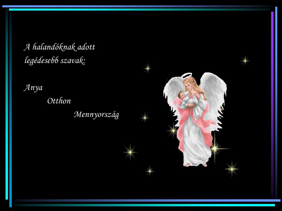 Nincsen a gyermeknek Olyan erős vára Mint mikor az édesanyja Őt karjaiba zárja Nincsen őrzőbb angyal Az édesanyánál Éberebb csillag sincs Szeme sugará