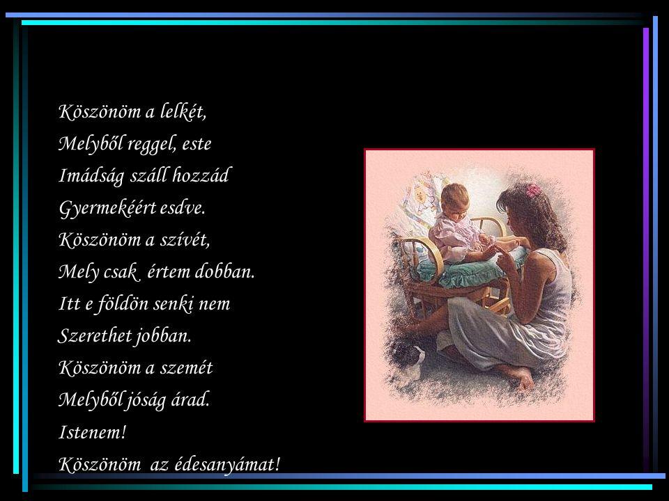 Köszönöm Istenem az édesanyámat! Amíg ő véd engem, Nem ér semmi bánat. Körülvesz virrasztó, Áldó szeretettel. Értem éjjel nappal Dolgozni nem restell.