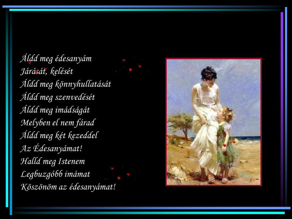 Áldd meg édesanyám Járását, kelését Áldd meg könnyhullatását Áldd meg szenvedését Áldd meg imádságát Melyben el nem fárad Áldd meg két kezeddel Az Édesanyámat.