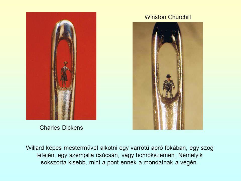 Charles Dickens Winston Churchill Willard képes mesterművet alkotni egy varrótű apró fokában, egy szög tetején, egy szempilla csúcsán, vagy homokszeme
