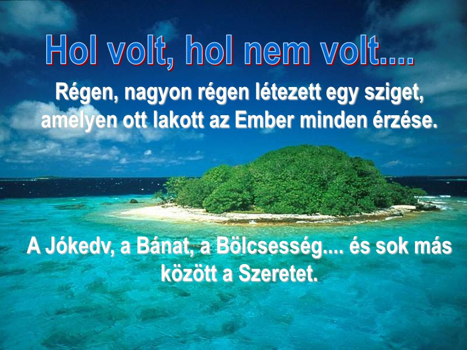 Régen, nagyon régen létezett egy sziget, amelyen ott lakott az Ember minden érzése. A Jókedv, a Bánat, a Bölcsesség.... és sok más között a Szeretet.