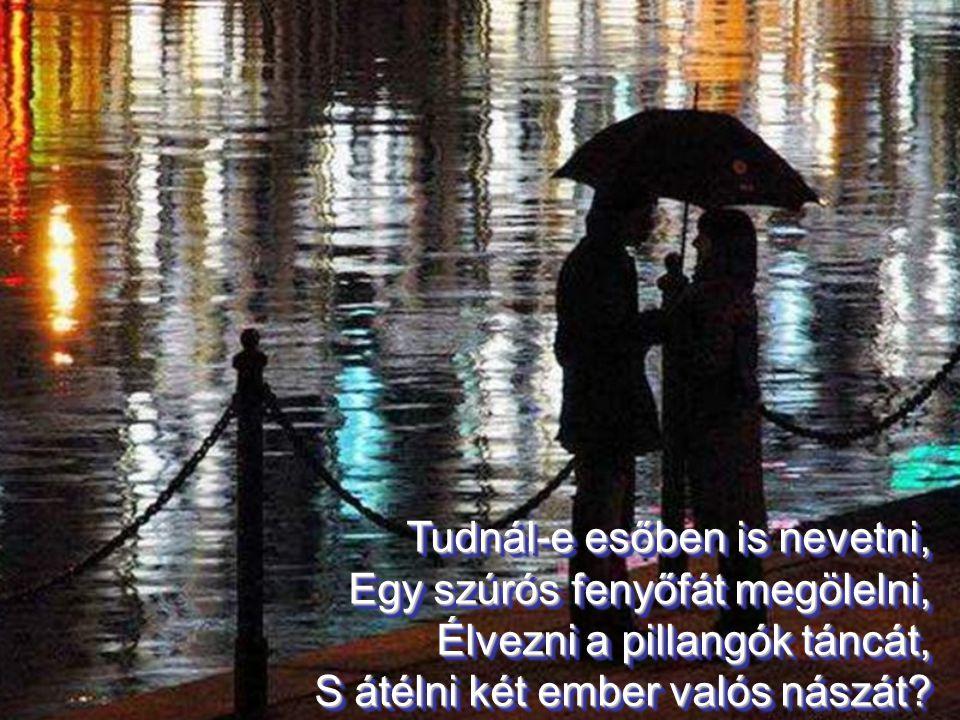 Tudnál-e esőben is nevetni, Egy szúrós fenyőfát megölelni, Élvezni a pillangók táncát, S átélni két ember valós nászát.