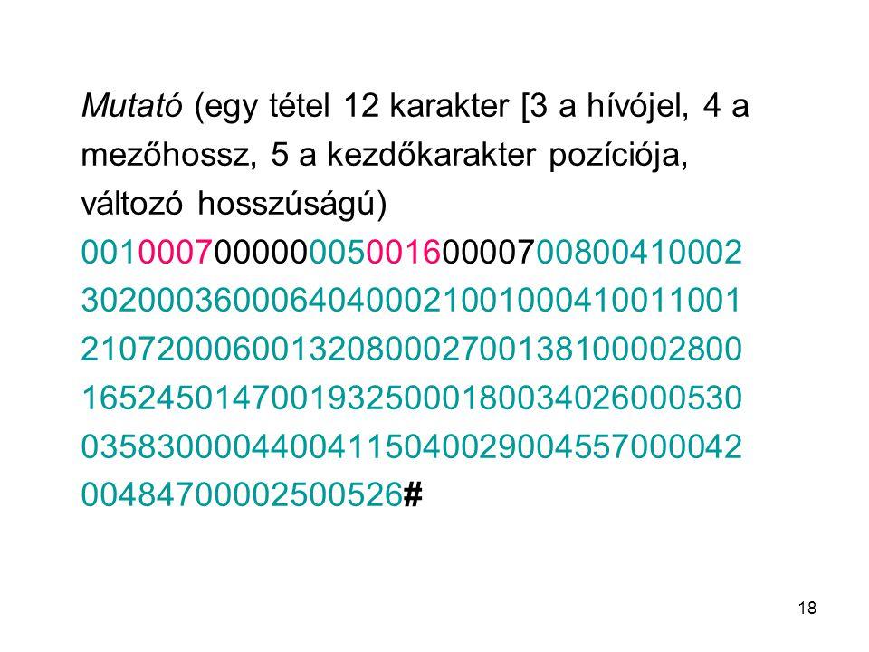 18 Mutató (egy tétel 12 karakter [3 a hívójel, 4 a mezőhossz, 5 a kezdőkarakter pozíciója, változó hosszúságú) 00100070000000500160000700800410002 302