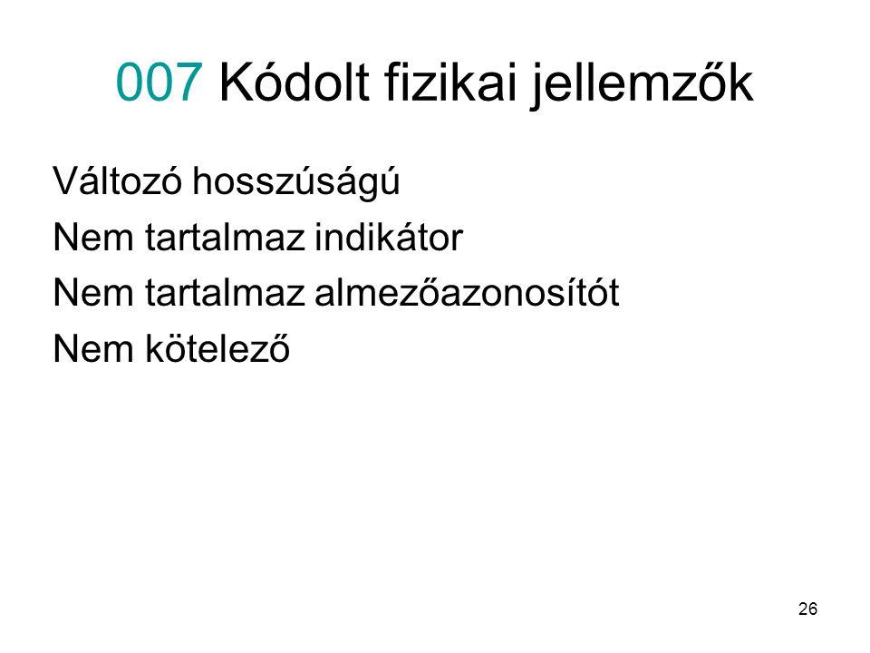 26 007 Kódolt fizikai jellemzők Változó hosszúságú Nem tartalmaz indikátor Nem tartalmaz almezőazonosítót Nem kötelező