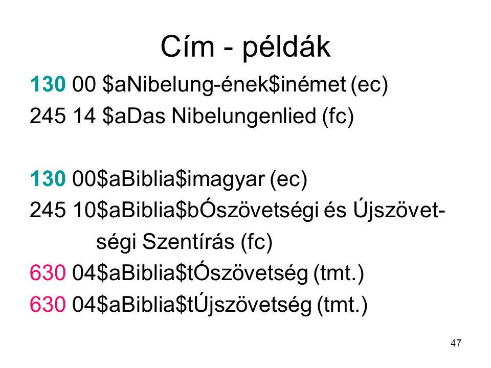 47 Cím - példák 130 00 $aNibelung-ének$inémet (ec) 245 14 $aDas Nibelungenlied (fc) 130 00$aBiblia$imagyar (ec) 245 10$aBiblia$bÓszövetségi és Újszöve