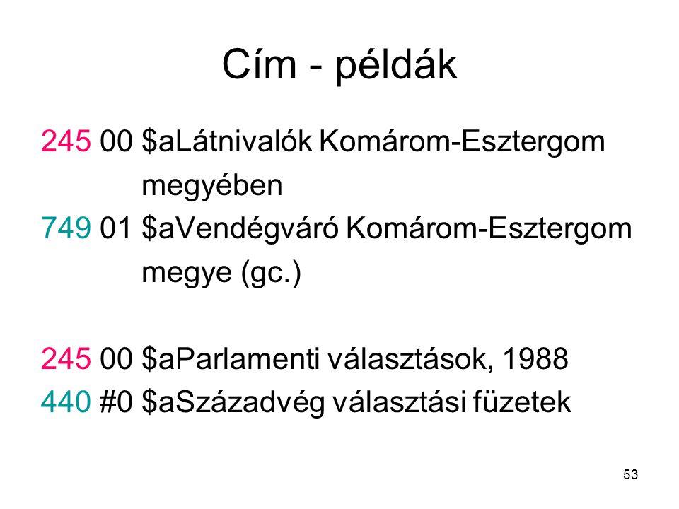 53 Cím - példák 245 00 $aLátnivalók Komárom-Esztergom megyében 749 01 $aVendégváró Komárom-Esztergom megye (gc.) 245 00 $aParlamenti választások, 1988