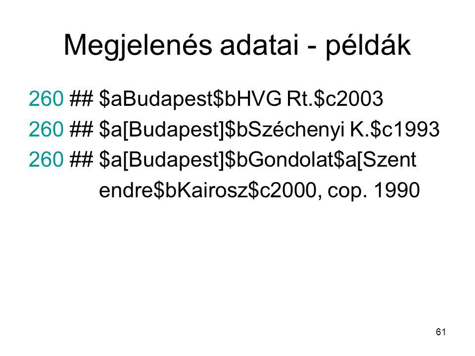 61 Megjelenés adatai - példák 260 ## $aBudapest$bHVG Rt.$c2003 260 ## $a[Budapest]$bSzéchenyi K.$c1993 260 ## $a[Budapest]$bGondolat$a[Szent endre$bKa