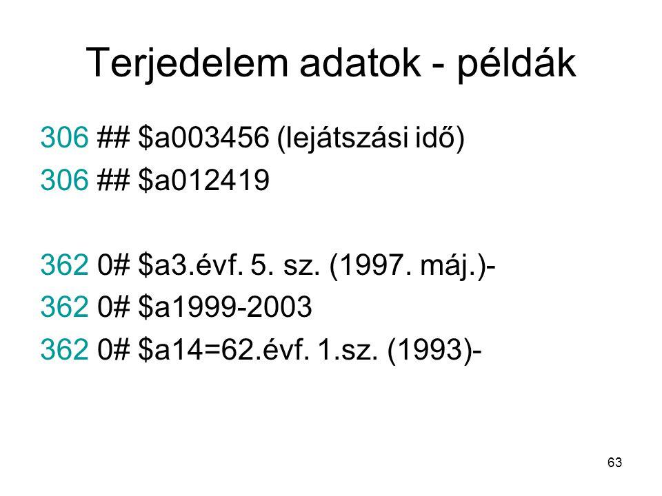 63 Terjedelem adatok - példák 306 ## $a003456 (lejátszási idő) 306 ## $a012419 362 0# $a3.évf. 5. sz. (1997. máj.)- 362 0# $a1999-2003 362 0# $a14=62.