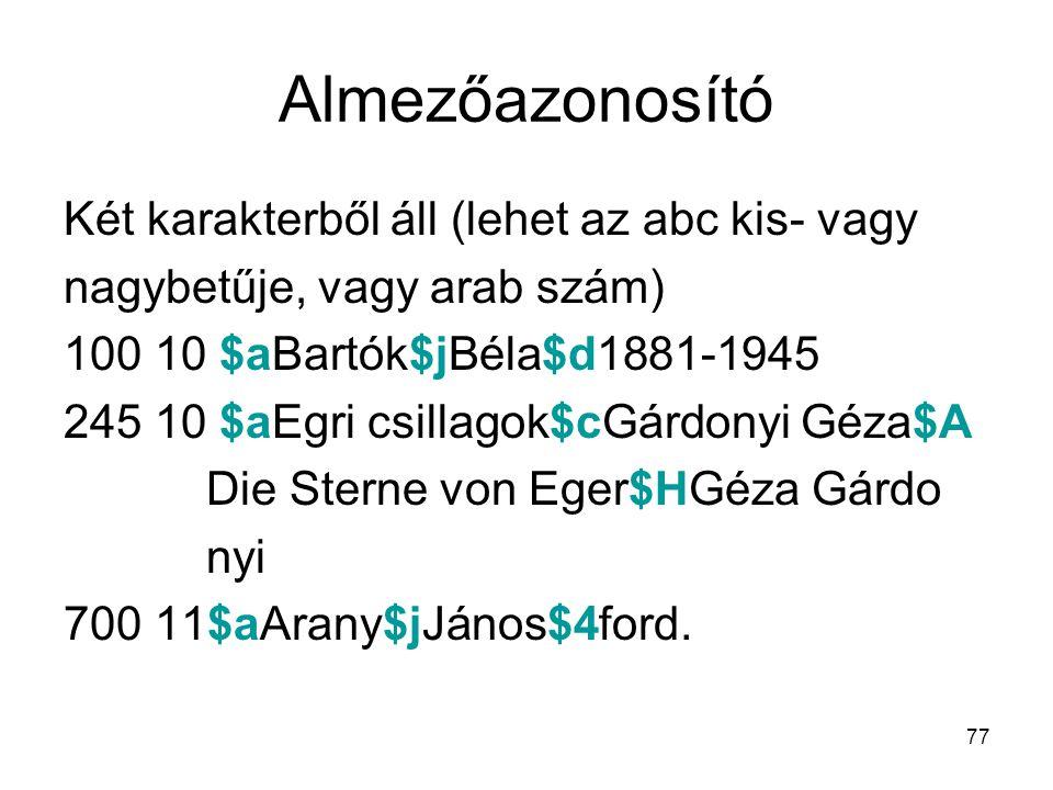 77 Almezőazonosító Két karakterből áll (lehet az abc kis- vagy nagybetűje, vagy arab szám) 100 10 $aBartók$jBéla$d1881-1945 245 10 $aEgri csillagok$cG
