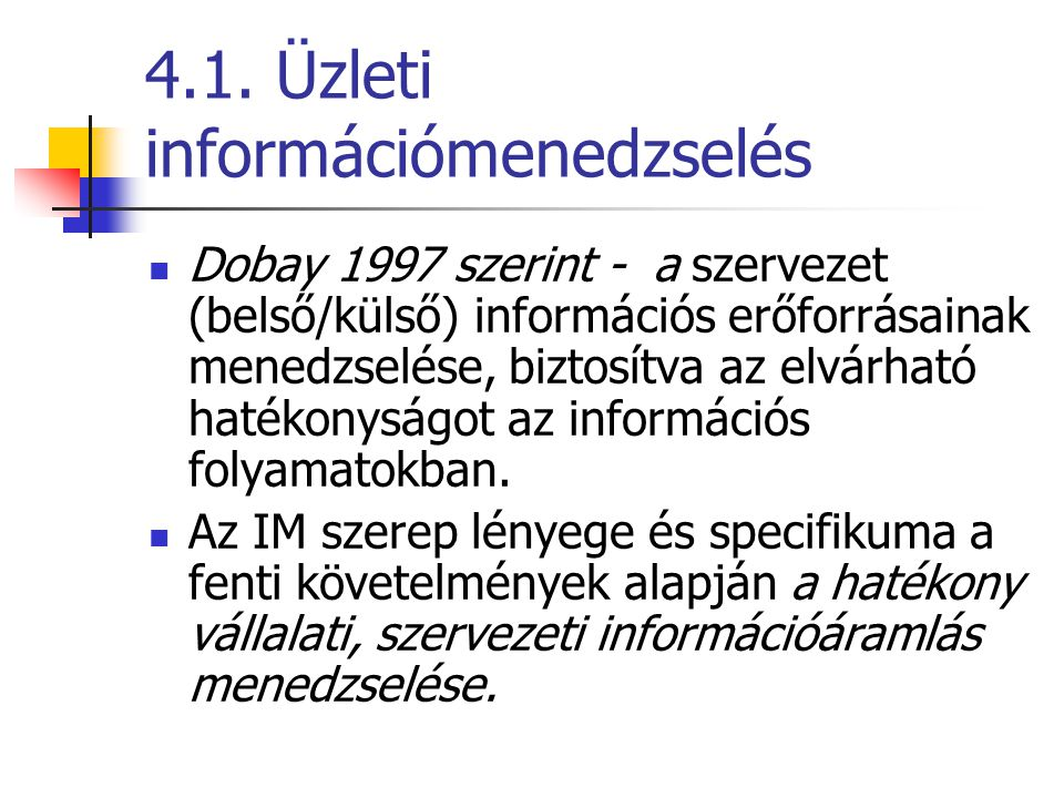 4.1. Üzleti információmenedzselés Dobay 1997 szerint - a szervezet (belső/külső) információs erőforrásainak menedzselése, biztosítva az elvárható haté