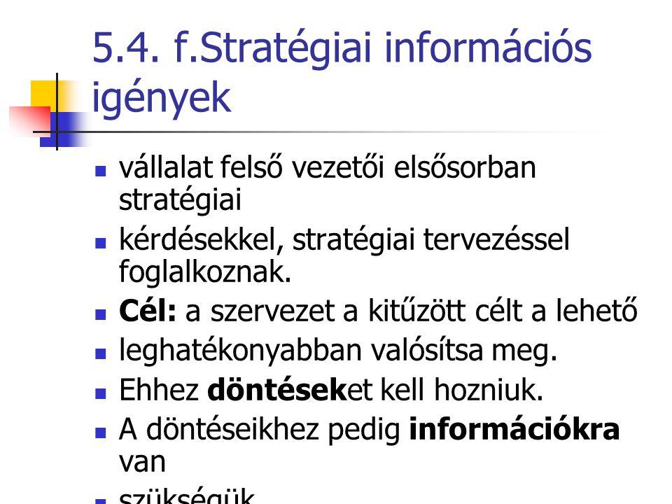 5.4. f.Stratégiai információs igények vállalat felső vezetői elsősorban stratégiai kérdésekkel, stratégiai tervezéssel foglalkoznak. Cél: a szervezet