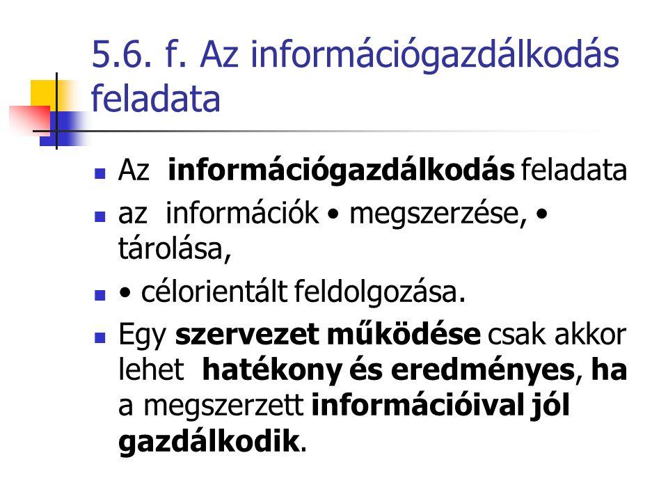 5.6. f. Az információgazdálkodás feladata Az információgazdálkodás feladata az információk megszerzése, tárolása, célorientált feldolgozása. Egy szerv