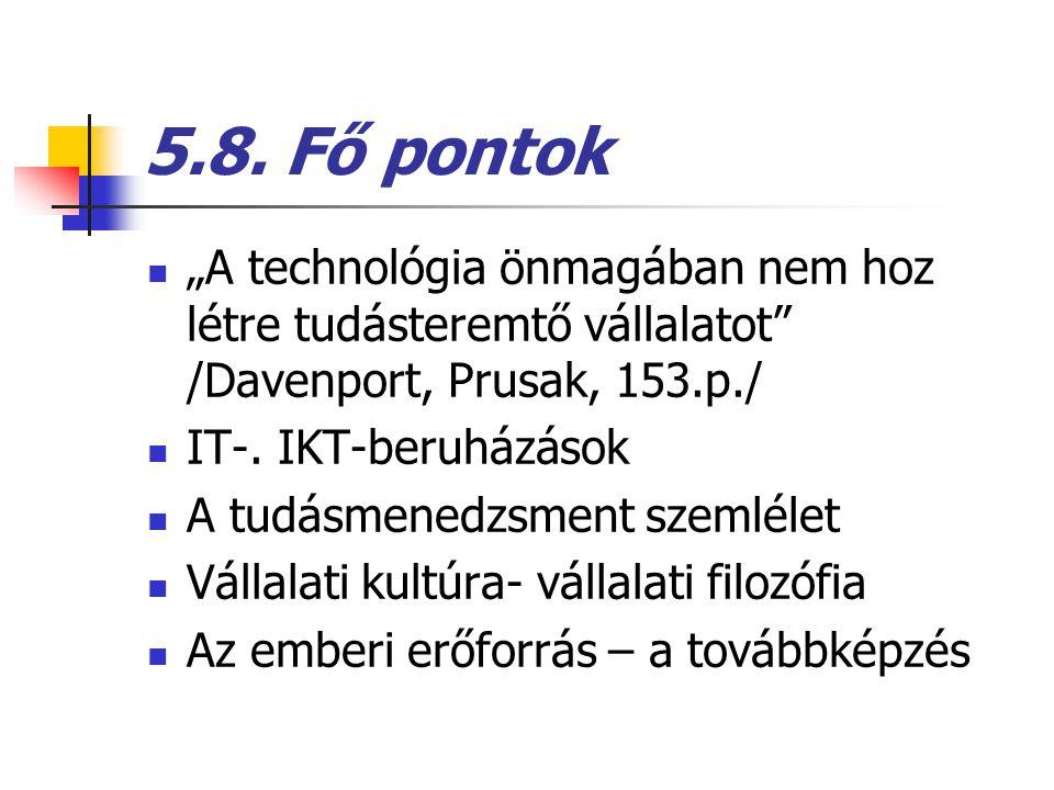 """5.8. Fő pontok """"A technológia önmagában nem hoz létre tudásteremtő vállalatot"""" /Davenport, Prusak, 153.p./ IT-. IKT-beruházások A tudásmenedzsment sze"""