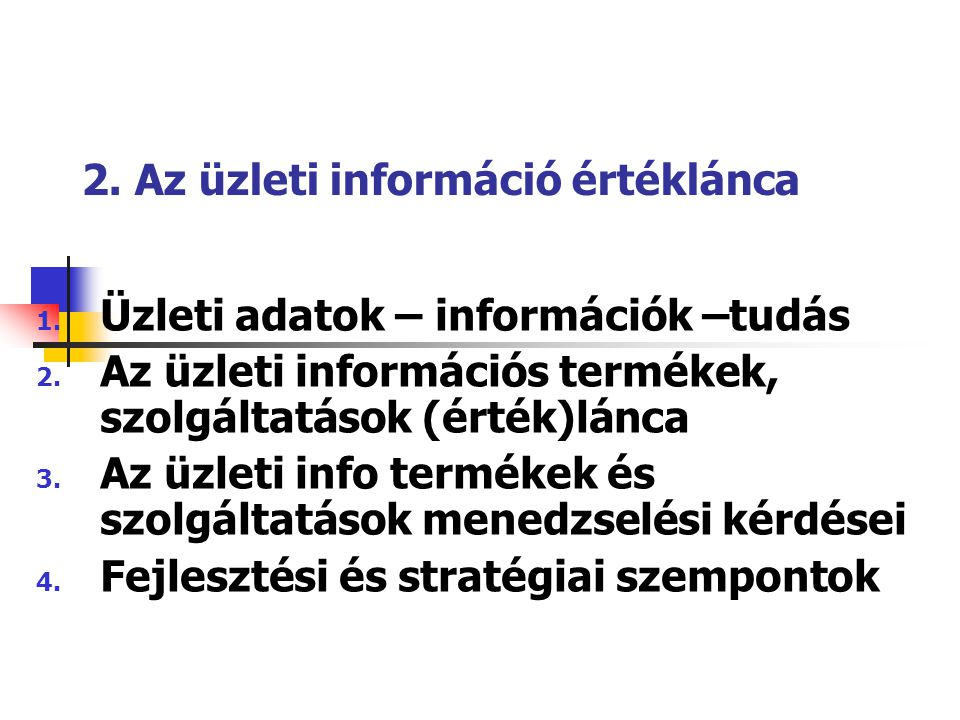 2. Az üzleti információ értéklánca 1. Üzleti adatok – információk –tudás 2. Az üzleti információs termékek, szolgáltatások (érték)lánca 3. Az üzleti i