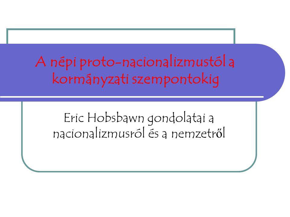 A népi proto-nacionalizmustól a kormányzati szempontokig Eric Hobsbawn gondolatai a nacionalizmusról és a nemzetr ő l