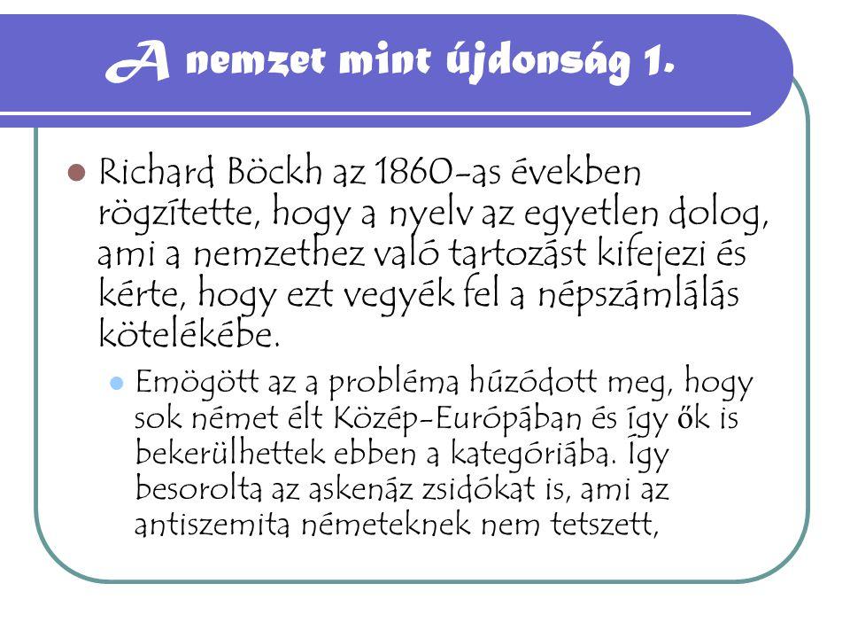 A nemzet mint újdonság 1. Richard Böckh az 1860-as években rögzítette, hogy a nyelv az egyetlen dolog, ami a nemzethez való tartozást kifejezi és kért