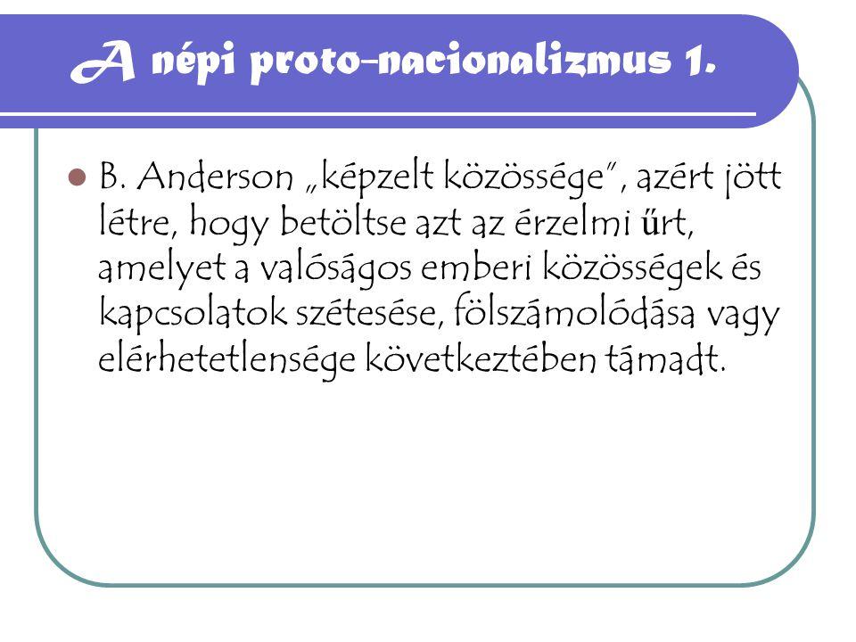 """A népi proto-nacionalizmus 1. B. Anderson """"képzelt közössége"""", azért jött létre, hogy betöltse azt az érzelmi ű rt, amelyet a valóságos emberi közössé"""