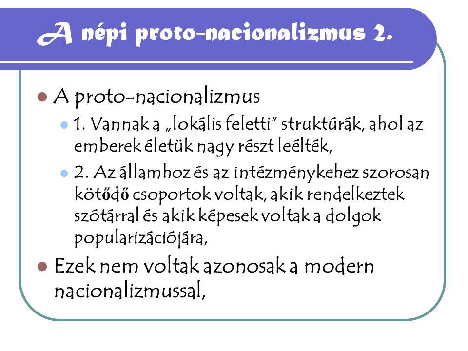 """A népi proto-nacionalizmus 2. A proto-nacionalizmus 1. Vannak a """"lokális feletti"""" struktúrák, ahol az emberek életük nagy részt leélték, 2. Az államho"""