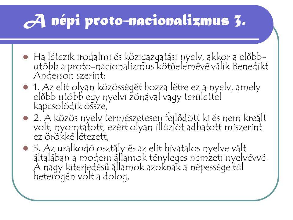 A népi proto-nacionalizmus 3. Ha létezik irodalmi és közigazgatási nyelv, akkor a el ő bb- utóbb a proto-nacionalizmus köt ő elemévé válik Benedikt An