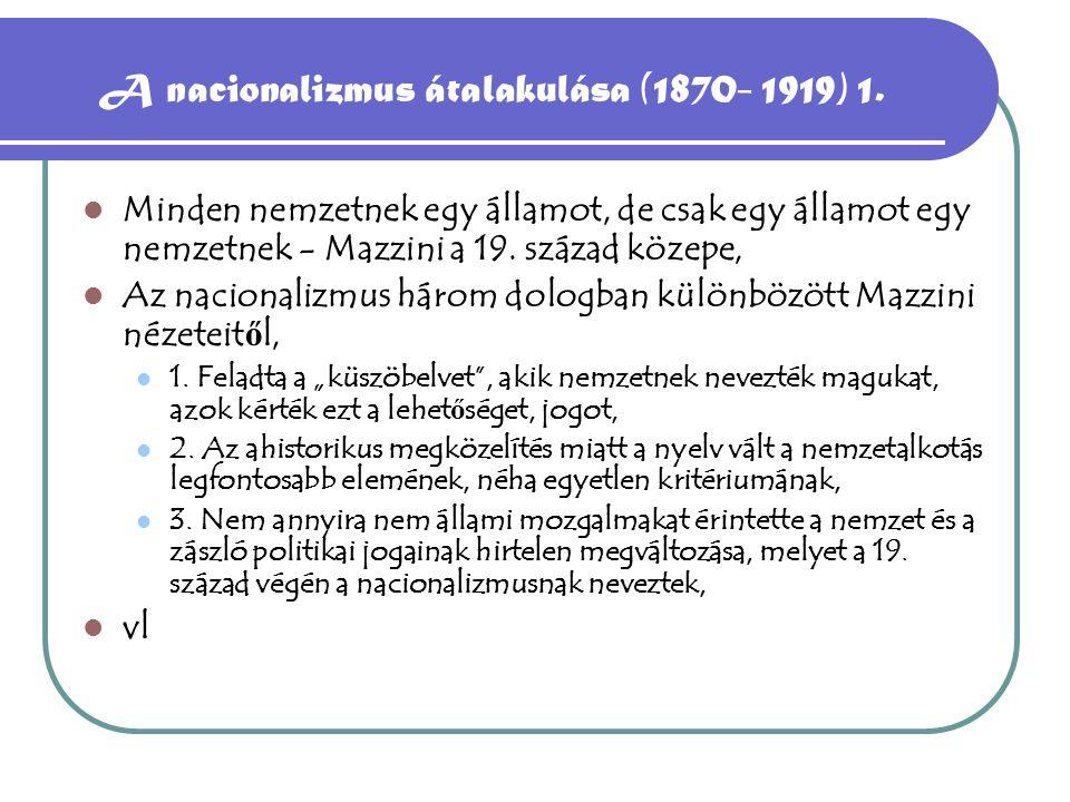 A nacionalizmus átalakulása (1870- 1919) 1. Minden nemzetnek egy államot, de csak egy államot egy nemzetnek - Mazzini a 19. század közepe, Az nacional