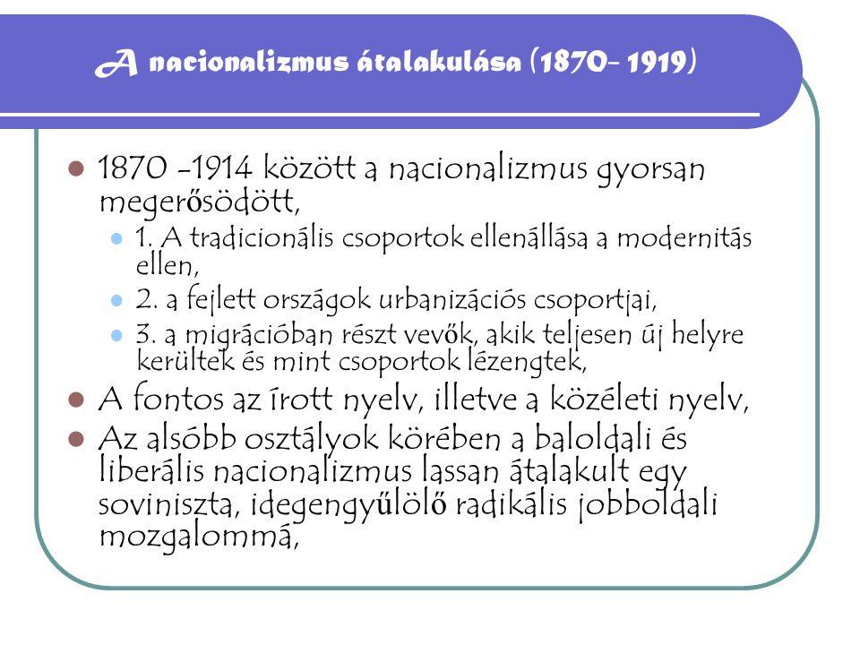 A nacionalizmus átalakulása (1870- 1919) 1870 -1914 között a nacionalizmus gyorsan meger ő södött, 1.