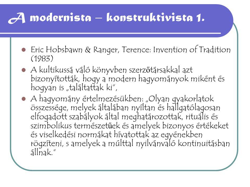 A modernista – konstruktivista 1. Eric Hobsbawn & Ranger, Terence: Invention of Tradition (1983) A kultikussá váló könyvben szerz ő társakkal azt bizo