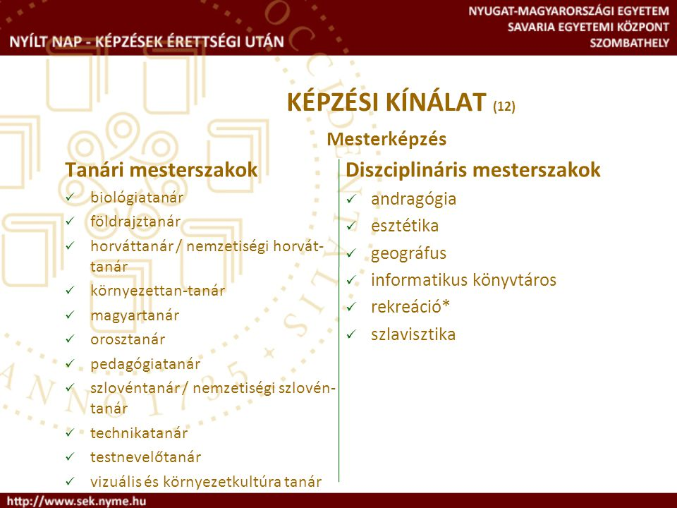 KÉPZÉSI KÍNÁLAT (12) Mesterképzés Tanári mesterszakok biológiatanár földrajztanár horváttanár / nemzetiségi horvát- tanár környezettan-tanár magyartan