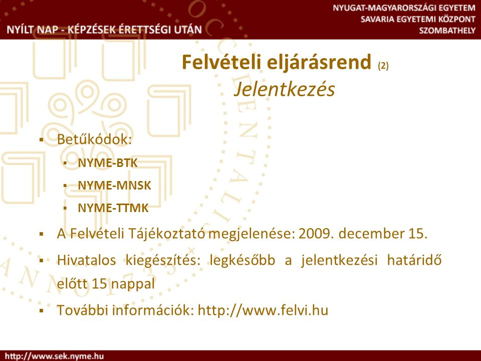 Felvételi eljárásrend (2) Jelentkezés  Betűkódok:  NYME-BTK  NYME-MNSK  NYME-TTMK  A Felvételi Tájékoztató megjelenése: 2009. december 15.  Hiva
