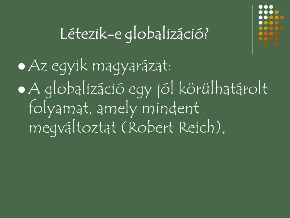 Létezik-e globalizáció? Az egyik magyarázat: A globalizáció egy jól körülhatárolt folyamat, amely mindent megváltoztat (Robert Reich),