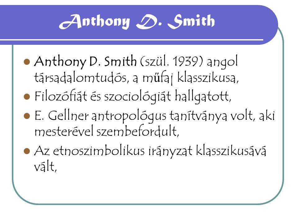 Anthony D. Smith Anthony D. Smith (szül. 1939) angol társadalomtudós, a m ű faj klasszikusa, Filozófiát és szociológiát hallgatott, E. Gellner antropo