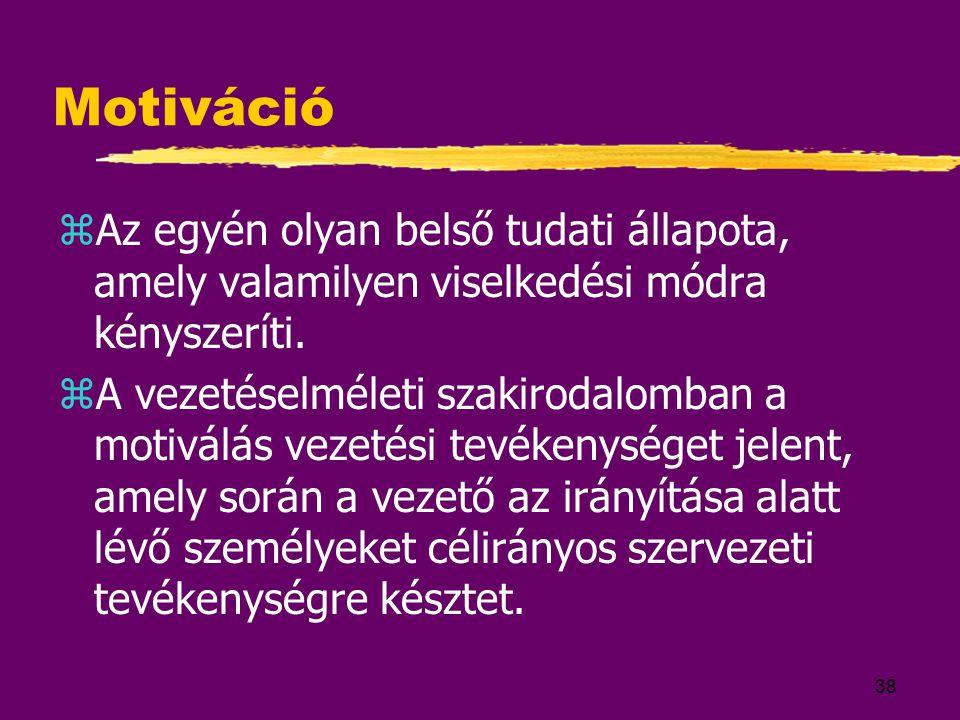 38 Motiváció zAz egyén olyan belső tudati állapota, amely valamilyen viselkedési módra kényszeríti. zA vezetéselméleti szakirodalomban a motiválás vez