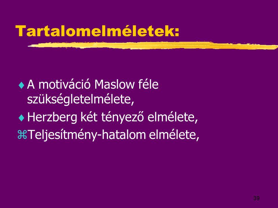 39 Tartalomelméletek:  A motiváció Maslow féle szükségletelmélete,  Herzberg két tényező elmélete, zTeljesítmény-hatalom elmélete,