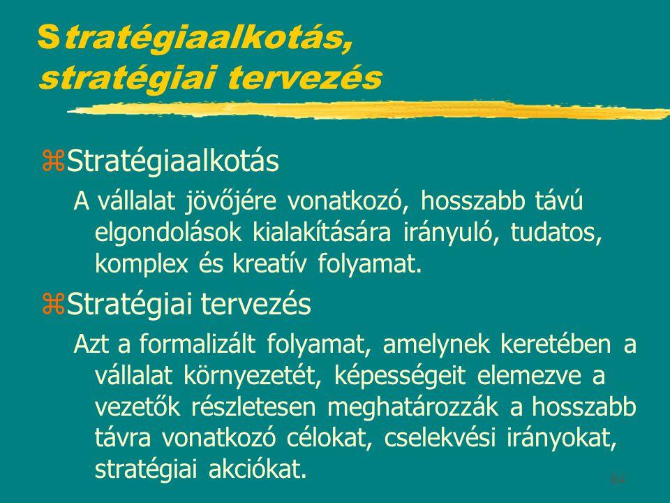 64 Stratégiaalkotás, stratégiai tervezés zStratégiaalkotás A vállalat jövőjére vonatkozó, hosszabb távú elgondolások kialakítására irányuló, tudatos,