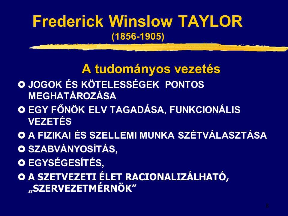 8 Frederick Winslow TAYLOR (1856-1905) A tudományos vezetés  JOGOK ÉS KÖTELESSÉGEK PONTOS MEGHATÁROZÁSA  EGY FŐNÖK ELV TAGADÁSA, FUNKCIONÁLIS VEZETÉ