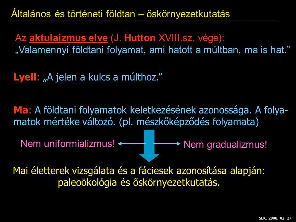 """SEK, 2008. 02. 27. Általános és történeti földtan – őskörnyezetkutatás Az aktulaizmus elve (J. Hutton XVIII.sz. vége): """"Valamennyi földtani folyamat,"""