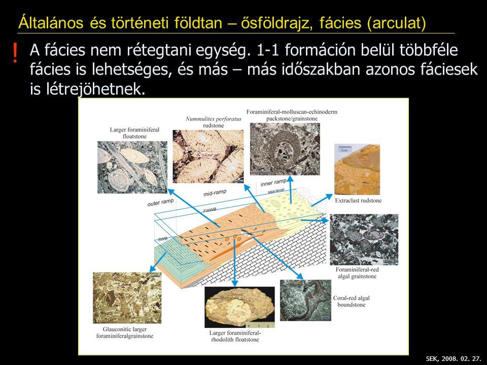 Általános és történeti földtan – ősföldrajz, fácies (arculat) SEK, 2008. 02. 27. ! A fácies nem rétegtani egység. 1-1 formáción belül többféle fácies