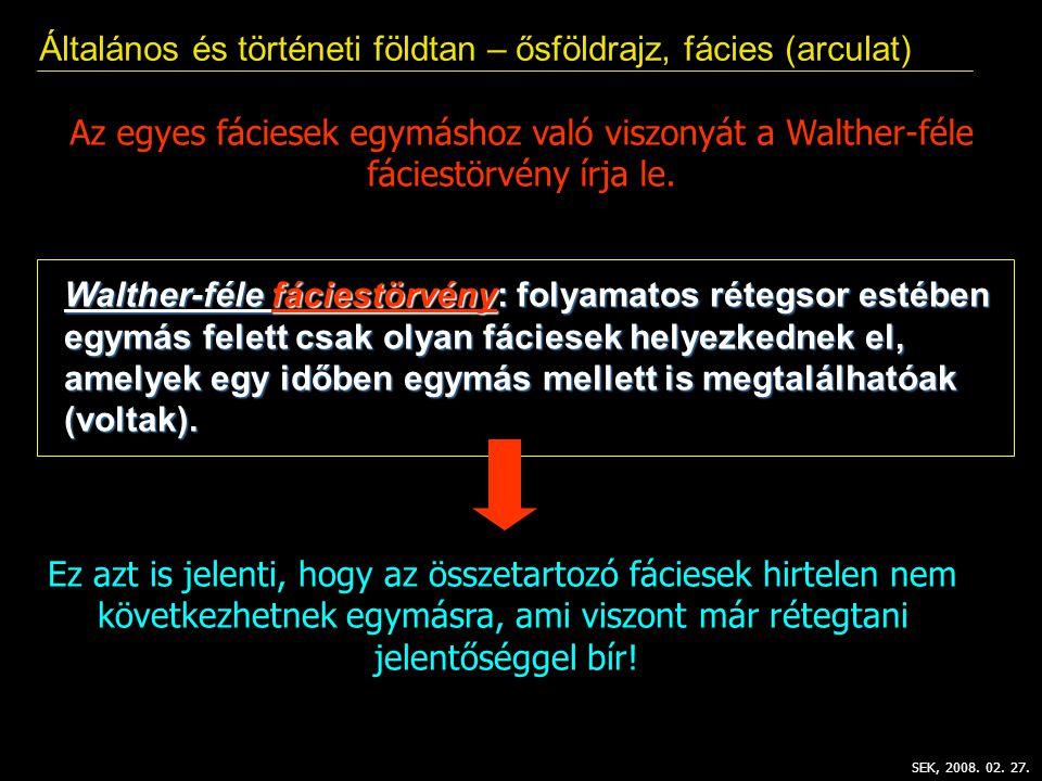 Általános és történeti földtan – ősföldrajz, fácies (arculat) SEK, 2008. 02. 27. Az egyes fáciesek egymáshoz való viszonyát a Walther-féle fáciestörvé