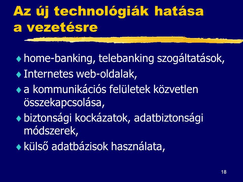 18 Az új technológiák hatása a vezetésre  home-banking, telebanking szogáltatások,  Internetes web-oldalak,  a kommunikációs felületek közvetlen ös