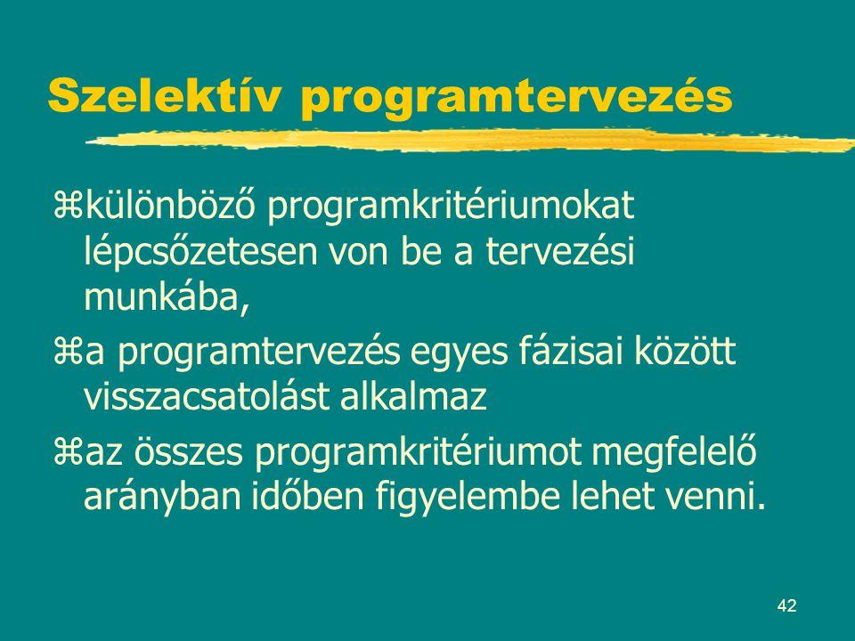 42 Szelektív programtervezés zkülönböző programkritériumokat lépcsőzetesen von be a tervezési munkába, za programtervezés egyes fázisai között visszac