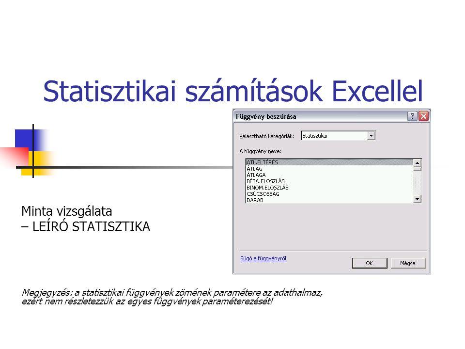 Statisztikai számítások Excellel Minta vizsgálata – LEÍRÓ STATISZTIKA Megjegyzés: a statisztikai függvények zömének paramétere az adathalmaz, ezért ne