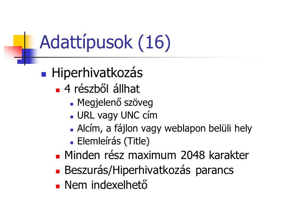Adattípusok (16) Hiperhivatkozás 4 részből állhat Megjelenő szöveg URL vagy UNC cím Alcím, a fájlon vagy weblapon belüli hely Elemleírás (Title) Minden rész maximum 2048 karakter Beszurás/Hiperhivatkozás parancs Nem indexelhető
