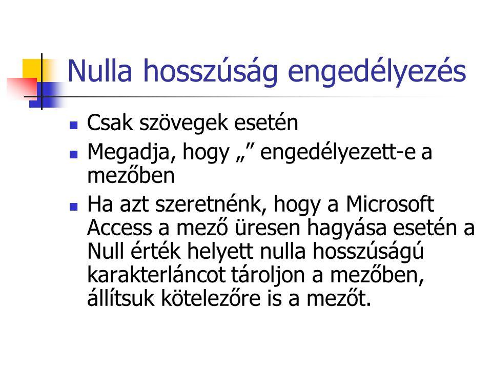 """Nulla hosszúság engedélyezés Csak szövegek esetén Megadja, hogy """" engedélyezett-e a mezőben Ha azt szeretnénk, hogy a Microsoft Access a mező üresen hagyása esetén a Null érték helyett nulla hosszúságú karakterláncot tároljon a mezőben, állítsuk kötelezőre is a mezőt."""
