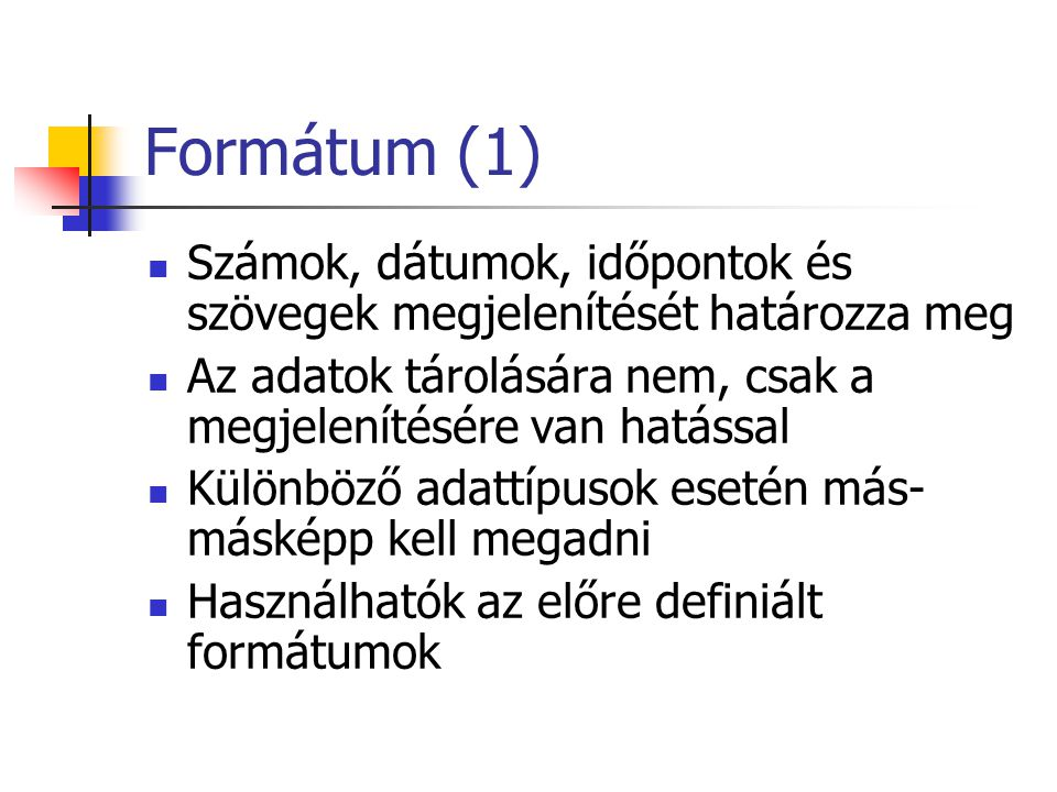 Formátum (1) Számok, dátumok, időpontok és szövegek megjelenítését határozza meg Az adatok tárolására nem, csak a megjelenítésére van hatással Különböző adattípusok esetén más- másképp kell megadni Használhatók az előre definiált formátumok