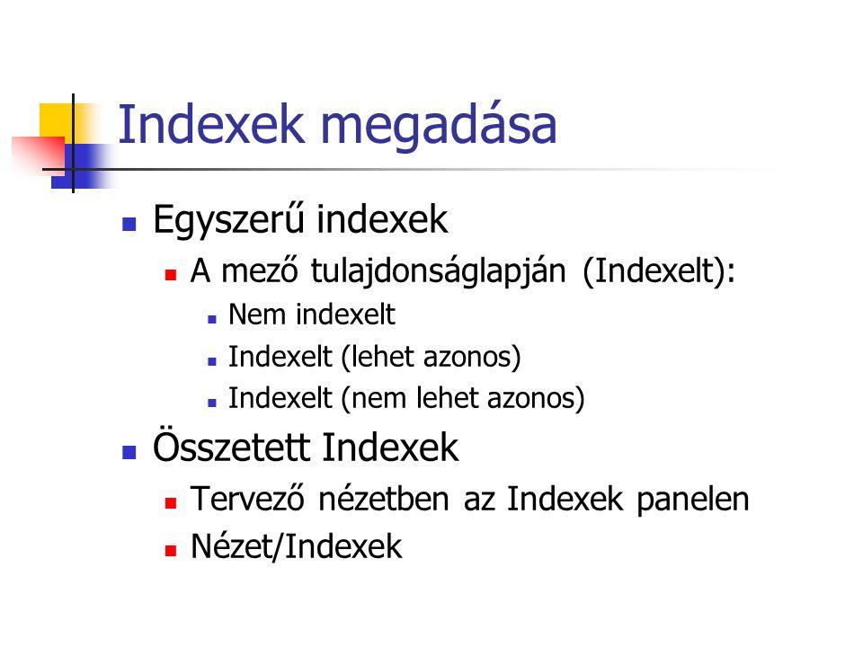 Indexek megadása Egyszerű indexek A mező tulajdonságlapján (Indexelt): Nem indexelt Indexelt (lehet azonos) Indexelt (nem lehet azonos) Összetett Indexek Tervező nézetben az Indexek panelen Nézet/Indexek