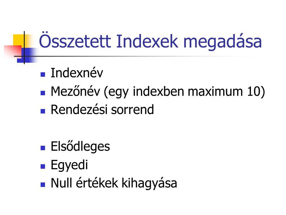 Összetett Indexek megadása Indexnév Mezőnév (egy indexben maximum 10) Rendezési sorrend Elsődleges Egyedi Null értékek kihagyása