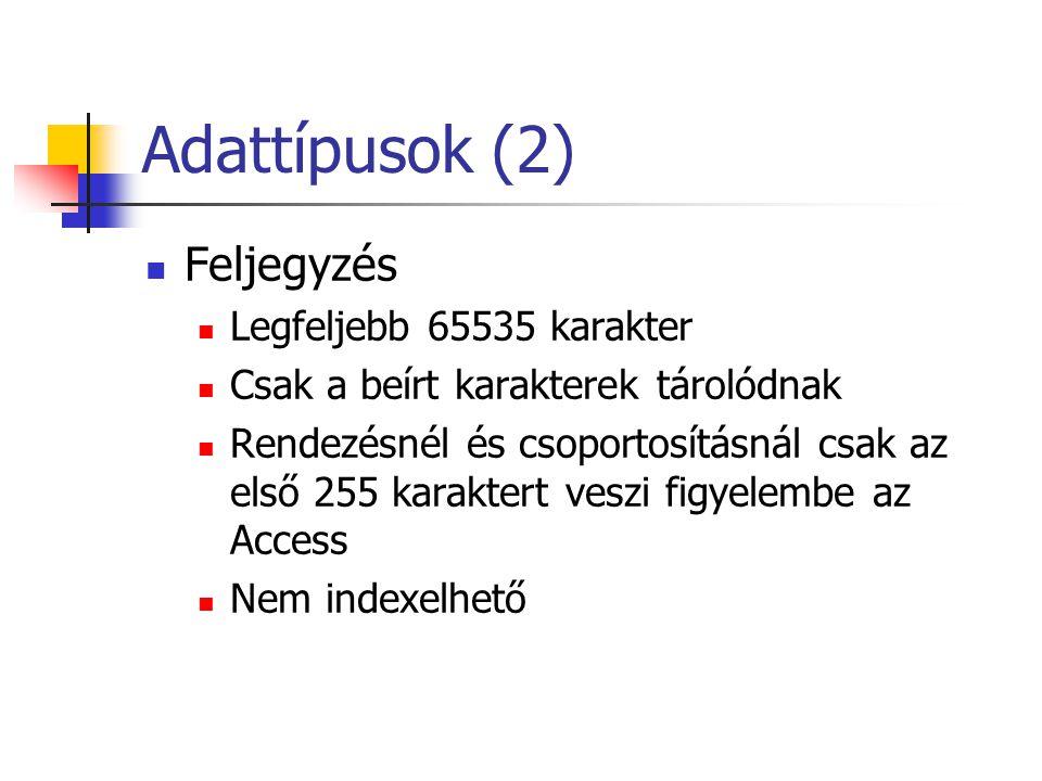 Adattípusok (2) Feljegyzés Legfeljebb 65535 karakter Csak a beírt karakterek tárolódnak Rendezésnél és csoportosításnál csak az első 255 karaktert veszi figyelembe az Access Nem indexelhető