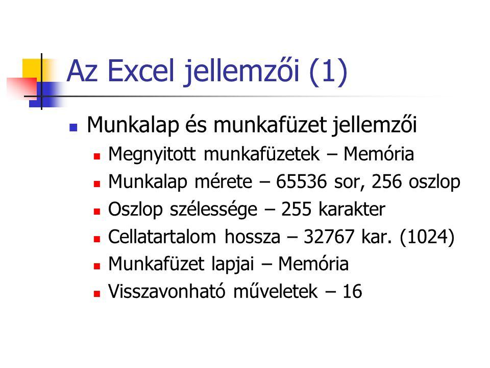 Az Excel jellemzői (2) A számítás jellemzői Tizedesjegyek száma – 15 LegNPoz szám - 1,79769313486231E308 LegKNeg szám - 2,2250738585072E-308 LegkPoz szám - 2,229E-308 LegNNeg szám - –1E-307 Képlet hossza – 1024 karakter Fügvény argumentumai – 30 Legkorábbi dátum – 1900.01.01 Legkésőbbi dátum – 9999.12.01