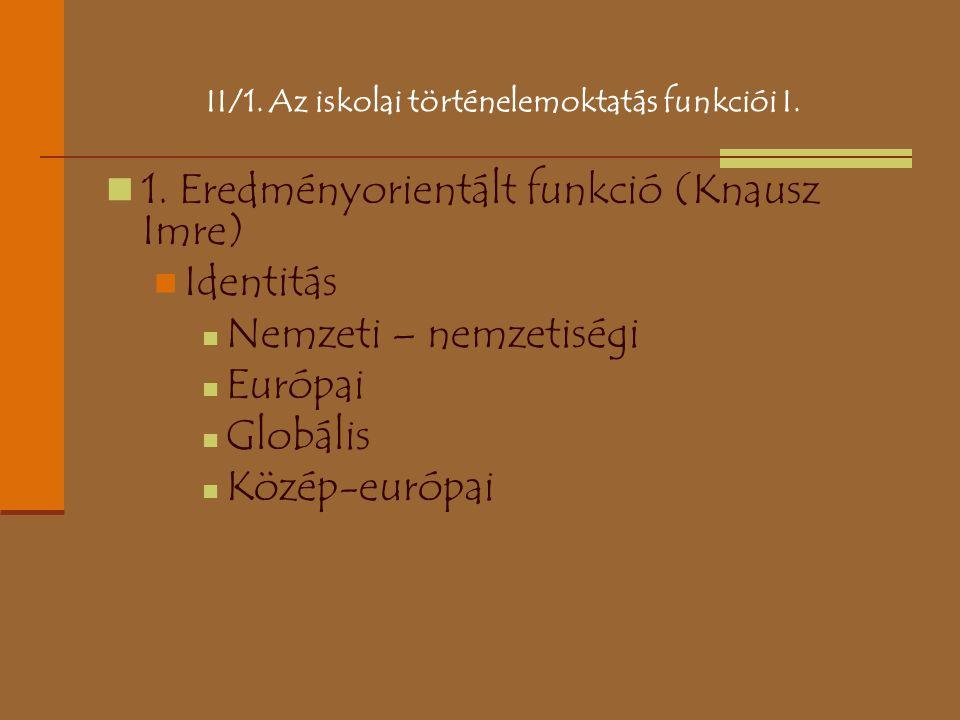 II/1. Az iskolai történelemoktatás funkciói I. 1. Eredményorientált funkció (Knausz Imre) Identitás Nemzeti – nemzetiségi Európai Globális Közép-európ