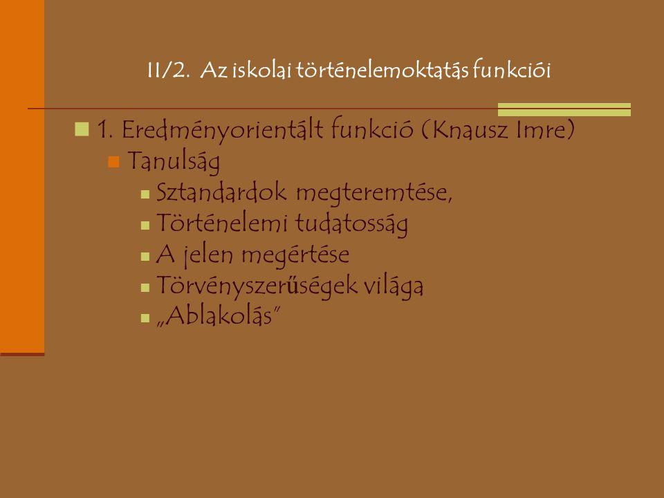 II/2. Az iskolai történelemoktatás funkciói 1. Eredményorientált funkció (Knausz Imre) Tanulság Sztandardok megteremtése, Történelemi tudatosság A jel